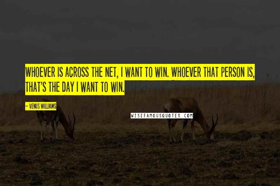 Venus Williams quotes: Whoever is across the net, I want to win. Whoever that person is, that's the day I want to win.