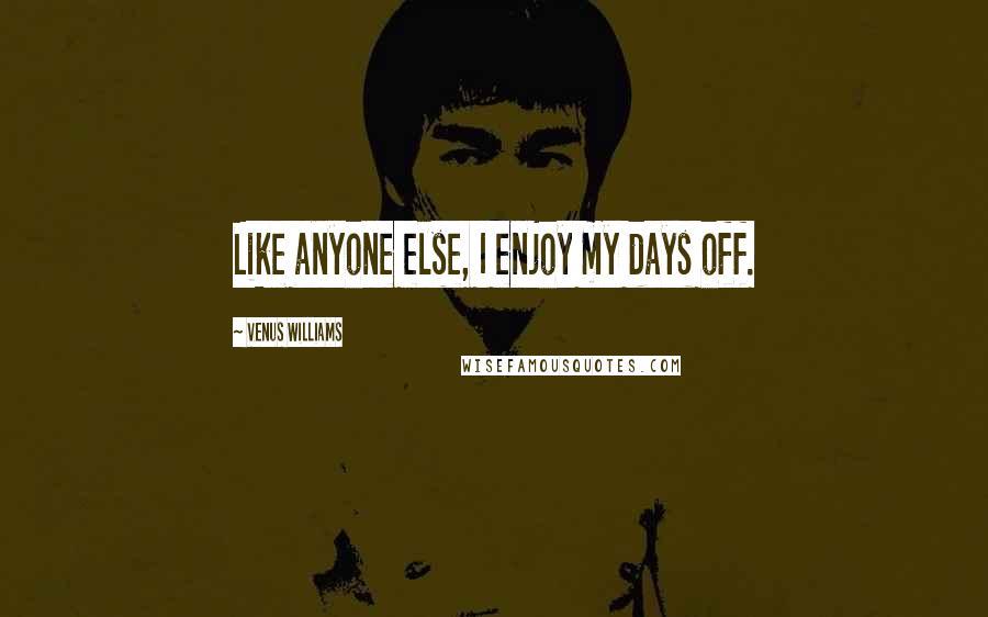 Venus Williams quotes: Like anyone else, I enjoy my days off.