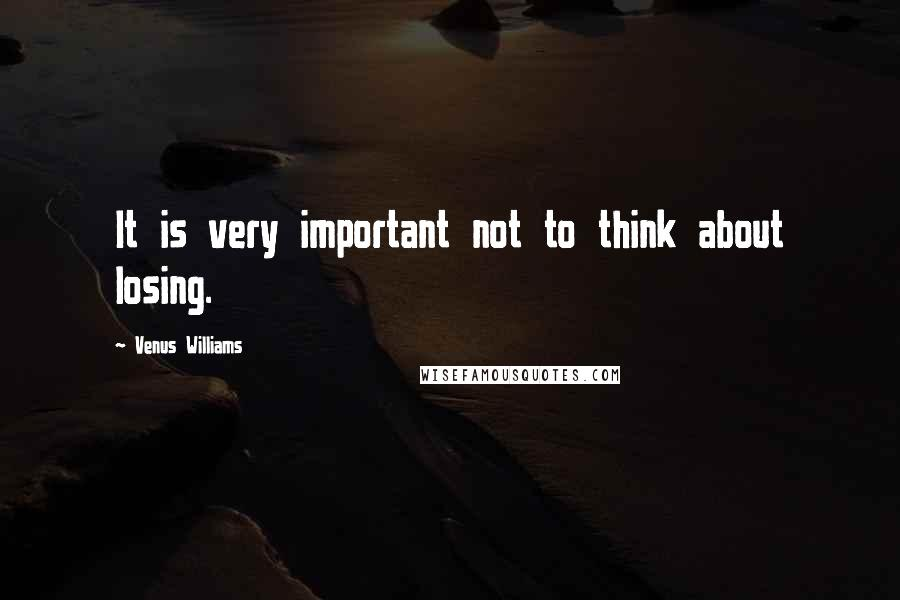 Venus Williams quotes: It is very important not to think about losing.
