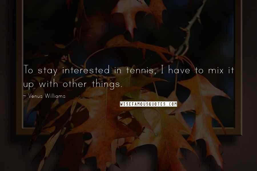 Venus Williams quotes: To stay interested in tennis, I have to mix it up with other things.