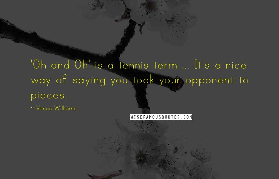 Venus Williams quotes: 'Oh and Oh' is a tennis term ... It's a nice way of saying you took your opponent to pieces.