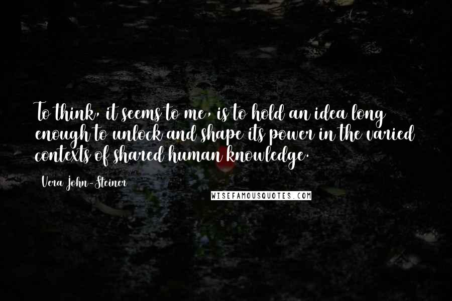 Vera John-Steiner quotes: To think, it seems to me, is to hold an idea long enough to unlock and shape its power in the varied contexts of shared human knowledge.