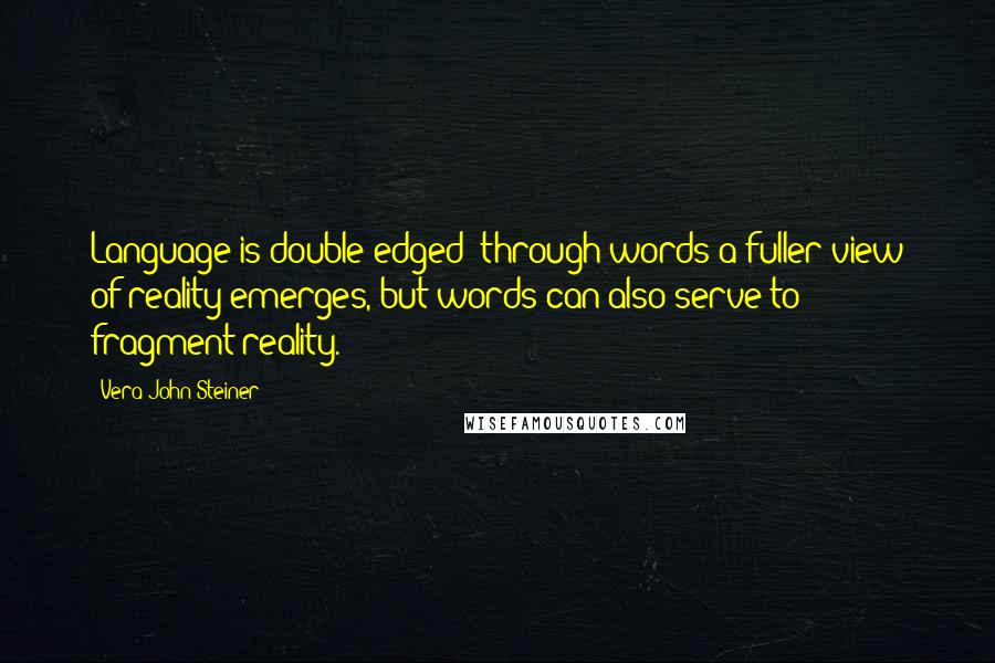 Vera John-Steiner quotes: Language is double-edged; through words a fuller view of reality emerges, but words can also serve to fragment reality.