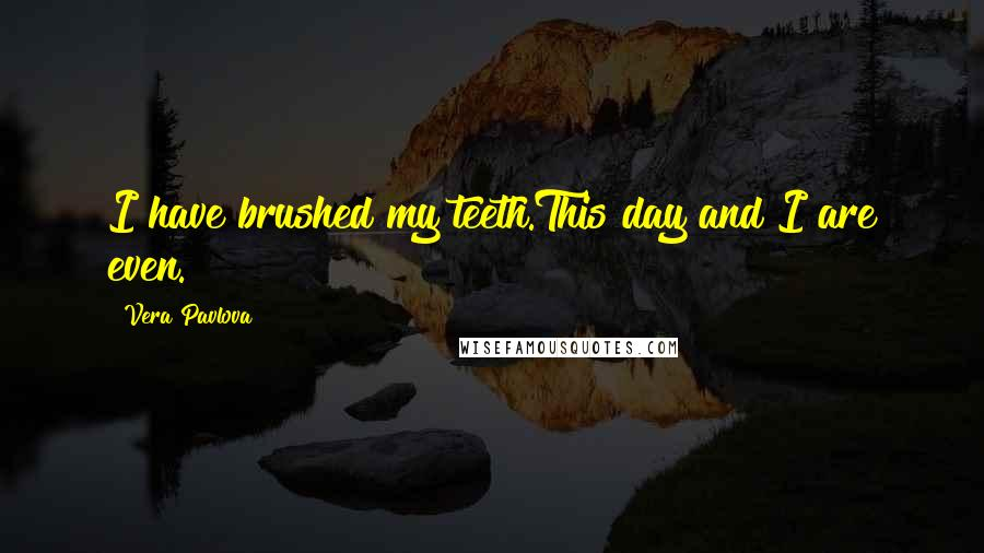 Vera Pavlova quotes: I have brushed my teeth.This day and I are even.