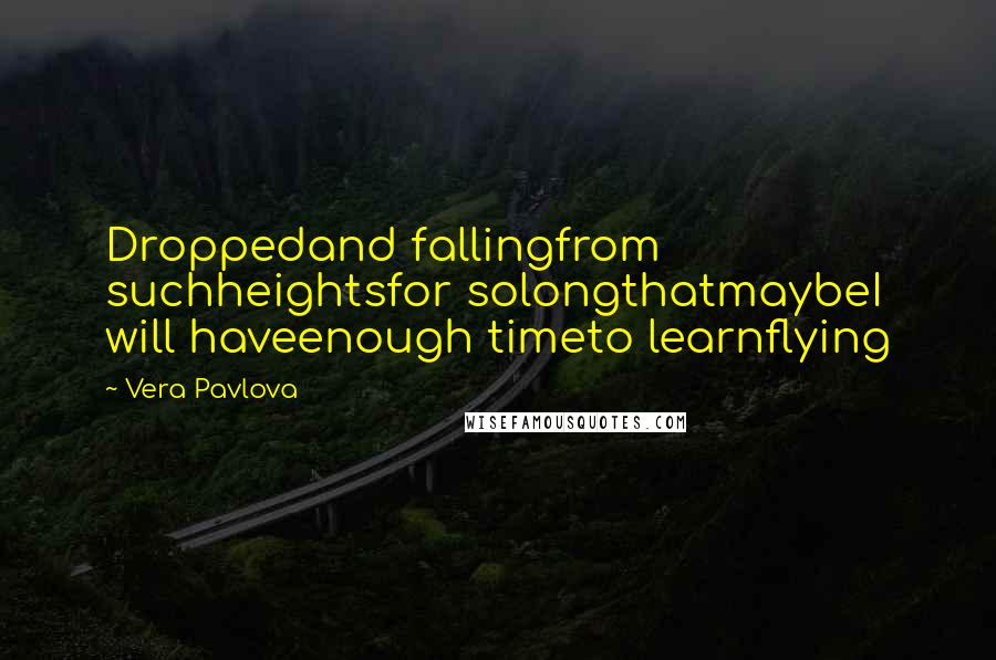 Vera Pavlova quotes: Droppedand fallingfrom suchheightsfor solongthatmaybeI will haveenough timeto learnflying