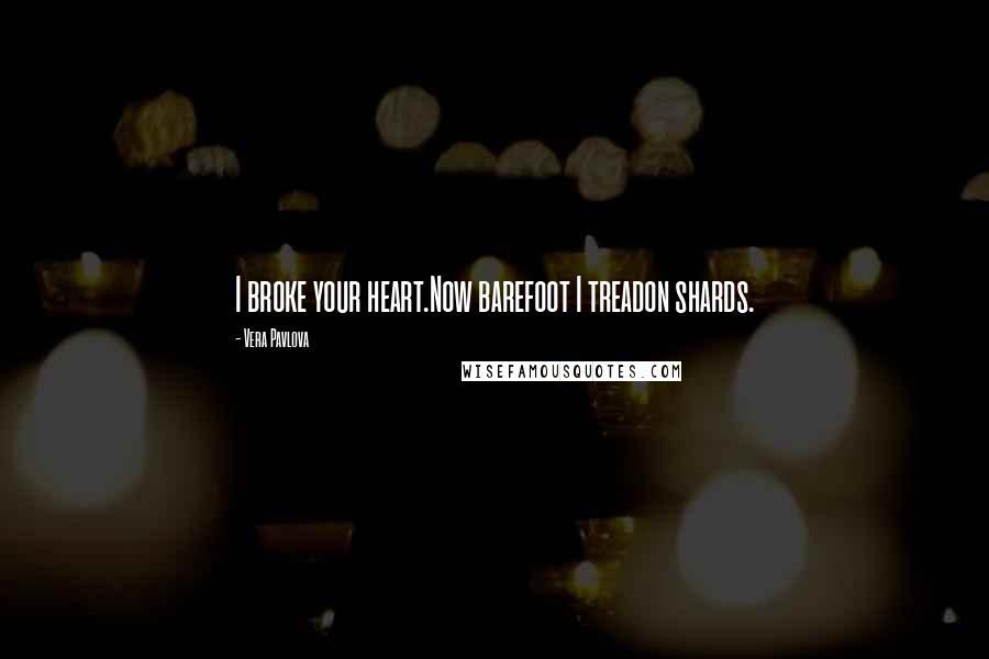 Vera Pavlova quotes: I broke your heart.Now barefoot I treadon shards.