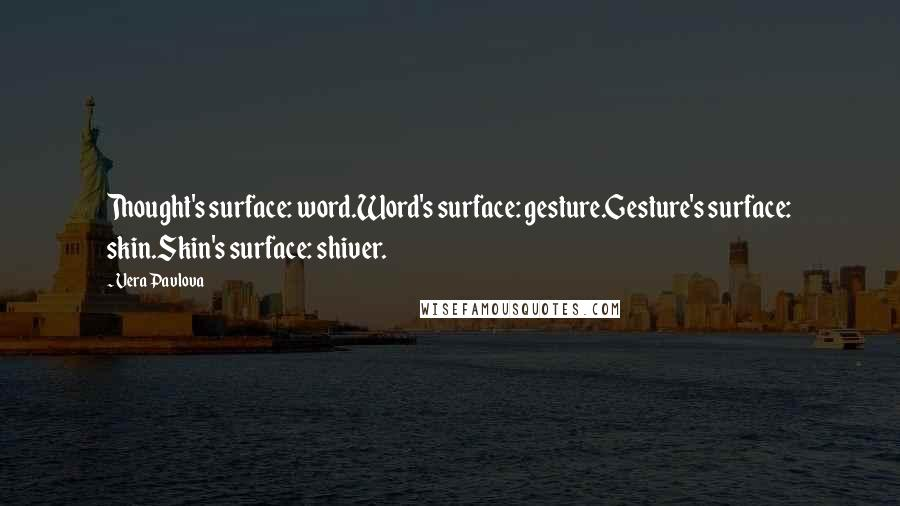 Vera Pavlova quotes: Thought's surface: word.Word's surface: gesture.Gesture's surface: skin.Skin's surface: shiver.