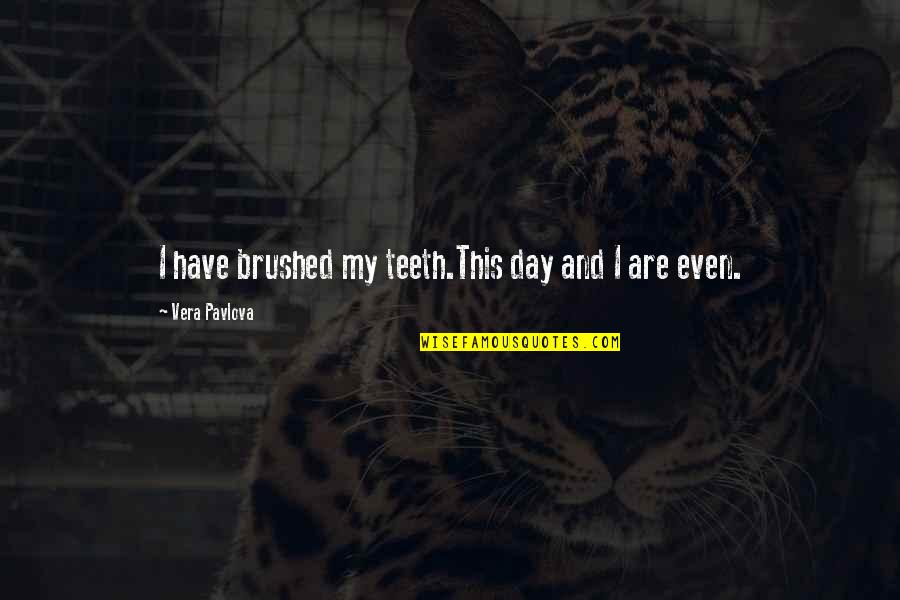 Vera Pavlova Quotes By Vera Pavlova: I have brushed my teeth.This day and I