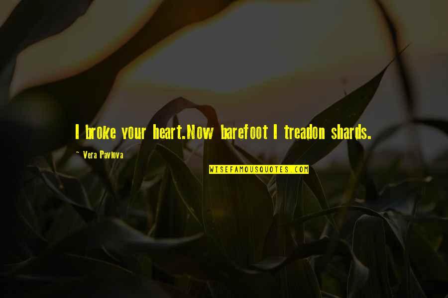 Vera Pavlova Quotes By Vera Pavlova: I broke your heart.Now barefoot I treadon shards.