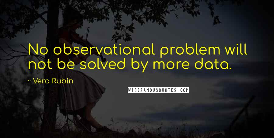 Vera Rubin quotes: No observational problem will not be solved by more data.