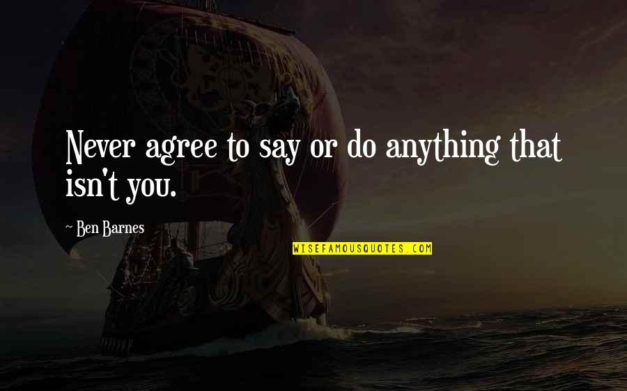 Veranda Quotes By Ben Barnes: Never agree to say or do anything that