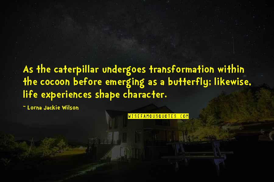 Verandah Quotes By Lorna Jackie Wilson: As the caterpillar undergoes transformation within the cocoon