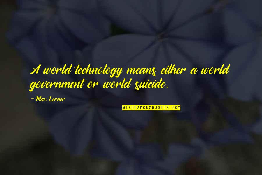 Verandah Quotes By Max Lerner: A world technology means either a world government