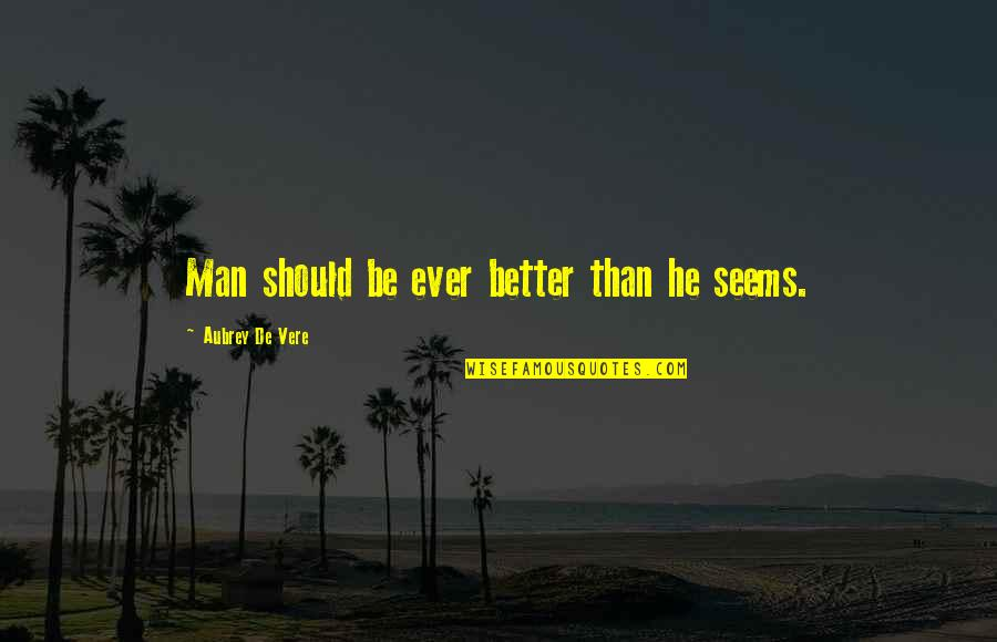 Vere Quotes By Aubrey De Vere: Man should be ever better than he seems.