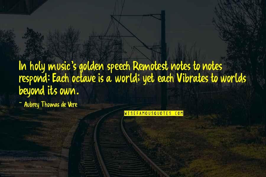 Vere Quotes By Aubrey Thomas De Vere: In holy music's golden speech Remotest notes to