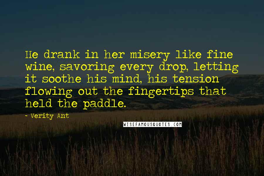 Verity Ant quotes: He drank in her misery like fine wine, savoring every drop, letting it soothe his mind, his tension flowing out the fingertips that held the paddle.