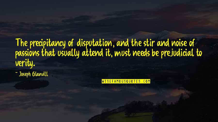 Verity Quotes By Joseph Glanvill: The precipitancy of disputation, and the stir and