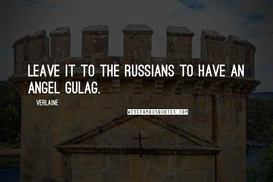 Verlaine quotes: Leave it to the Russians to have an angel gulag.