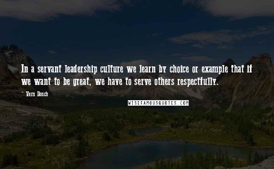 Vern Dosch quotes: In a servant leadership culture we learn by choice or example that if we want to be great, we have to serve others respectfully.