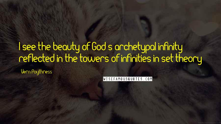 Vern Poythress quotes: I see the beauty of God's archetypal infinity reflected in the towers of infinities in set theory