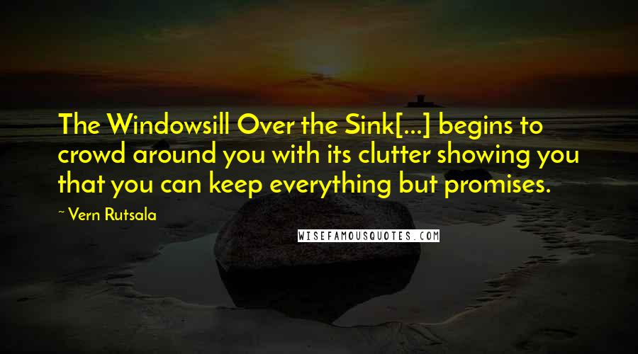 Vern Rutsala quotes: The Windowsill Over the Sink[...] begins to crowd around you with its clutter showing you that you can keep everything but promises.