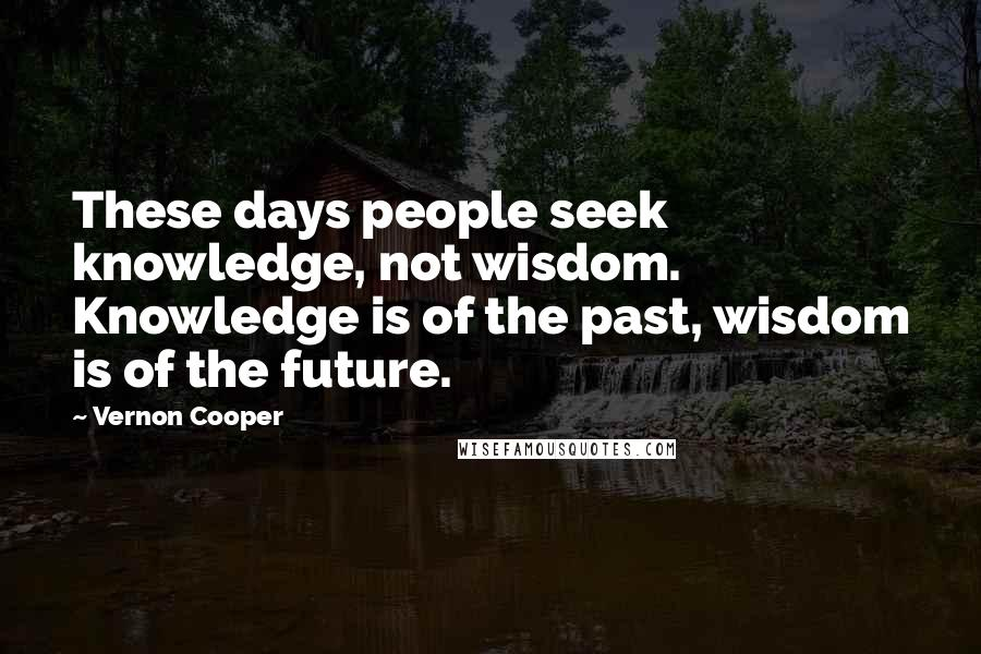 Vernon Cooper quotes: These days people seek knowledge, not wisdom. Knowledge is of the past, wisdom is of the future.
