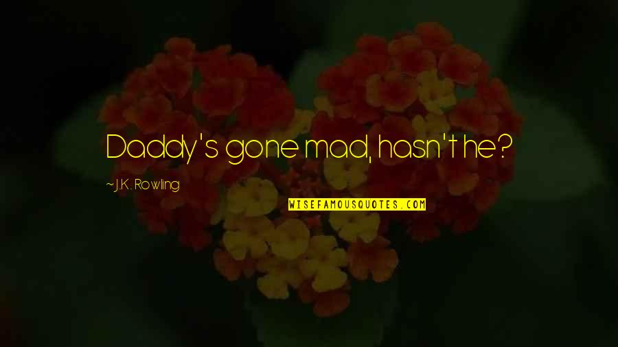 Vernon Dursley Quotes By J.K. Rowling: Daddy's gone mad, hasn't he?