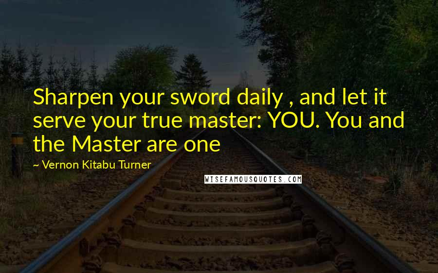 Vernon Kitabu Turner quotes: Sharpen your sword daily , and let it serve your true master: YOU. You and the Master are one