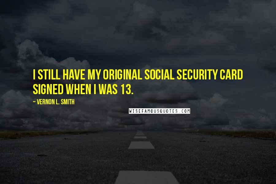 Vernon L. Smith quotes: I still have my original social security card signed when I was 13.