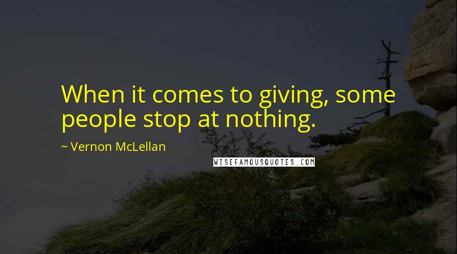 Vernon McLellan quotes: When it comes to giving, some people stop at nothing.