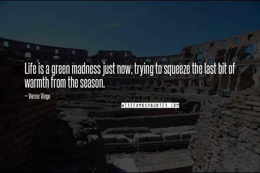 Vernor Vinge quotes: Life is a green madness just now, trying to squeeze the last bit of warmth from the season.