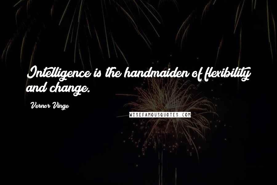 Vernor Vinge quotes: Intelligence is the handmaiden of flexibility and change.