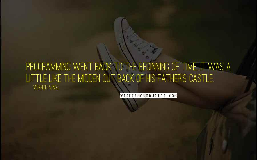 Vernor Vinge quotes: Programming went back to the beginning of time. It was a little like the midden out back of his father's castle.