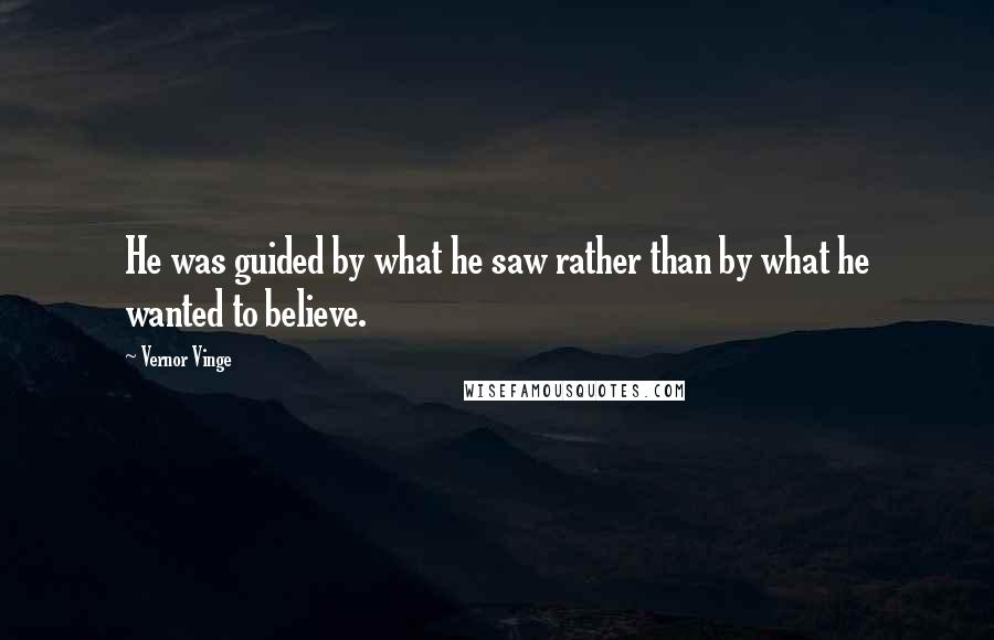 Vernor Vinge quotes: He was guided by what he saw rather than by what he wanted to believe.