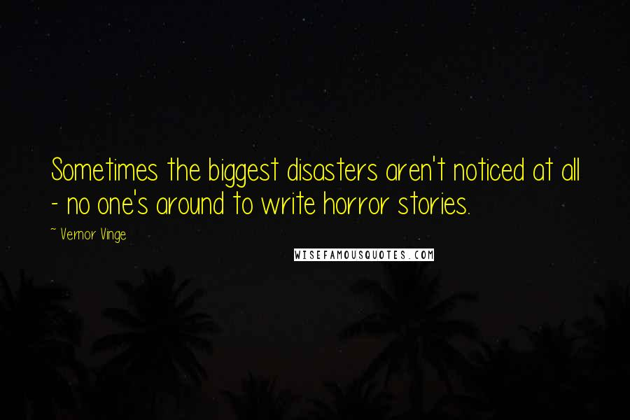 Vernor Vinge quotes: Sometimes the biggest disasters aren't noticed at all - no one's around to write horror stories.