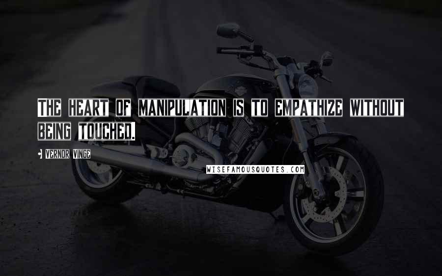 Vernor Vinge quotes: The heart of manipulation is to empathize without being touched.