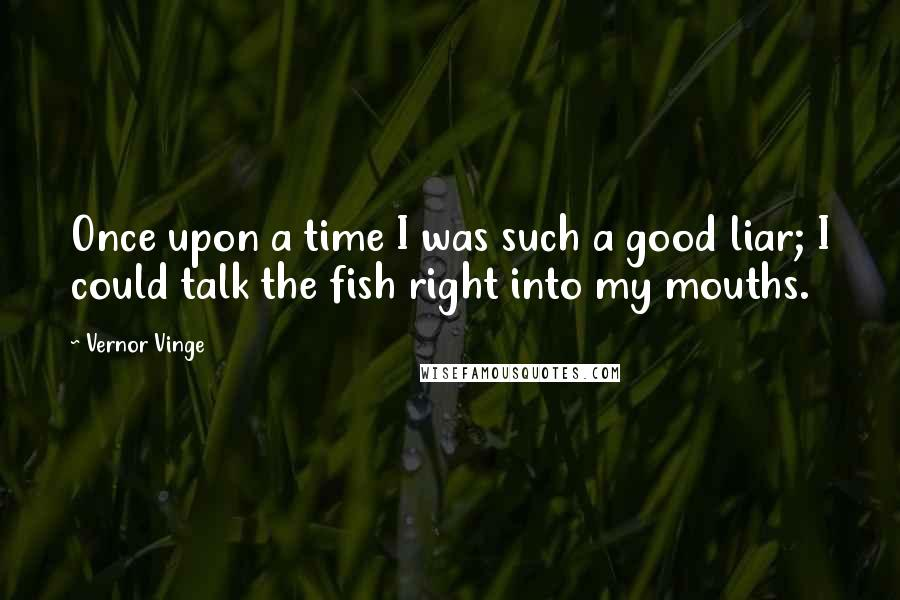 Vernor Vinge quotes: Once upon a time I was such a good liar; I could talk the fish right into my mouths.