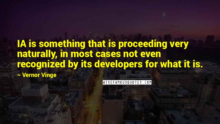 Vernor Vinge quotes: IA is something that is proceeding very naturally, in most cases not even recognized by its developers for what it is.