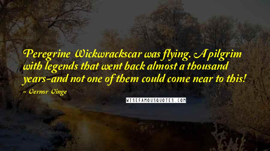 Vernor Vinge quotes: Peregrine Wickwrackscar was flying. A pilgrim with legends that went back almost a thousand years-and not one of them could come near to this!