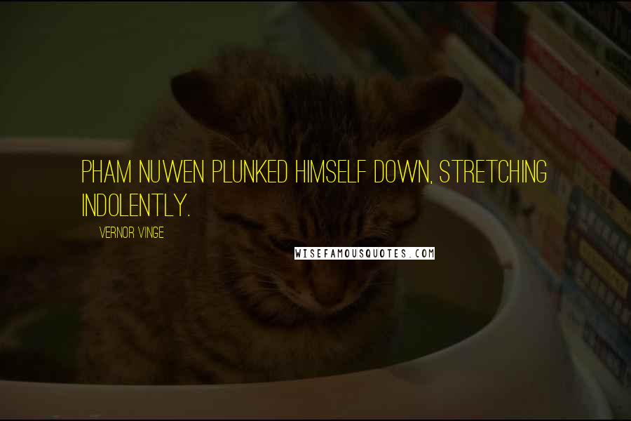 Vernor Vinge quotes: Pham Nuwen plunked himself down, stretching indolently.
