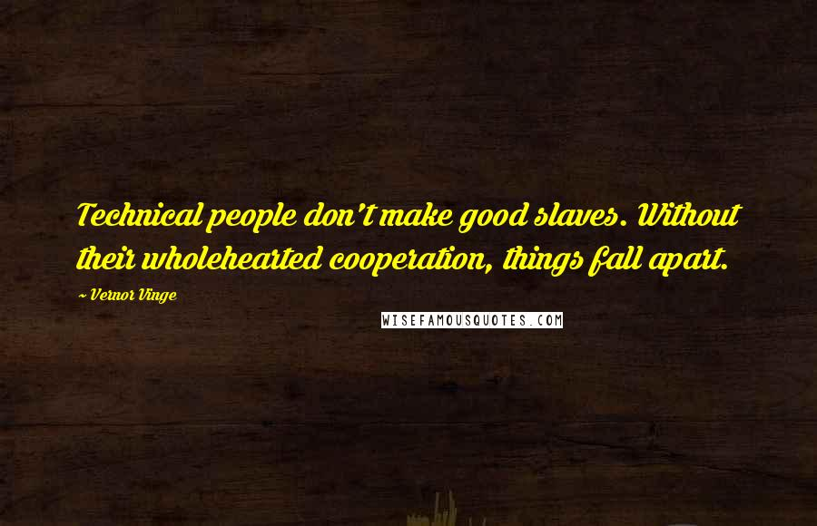 Vernor Vinge quotes: Technical people don't make good slaves. Without their wholehearted cooperation, things fall apart.
