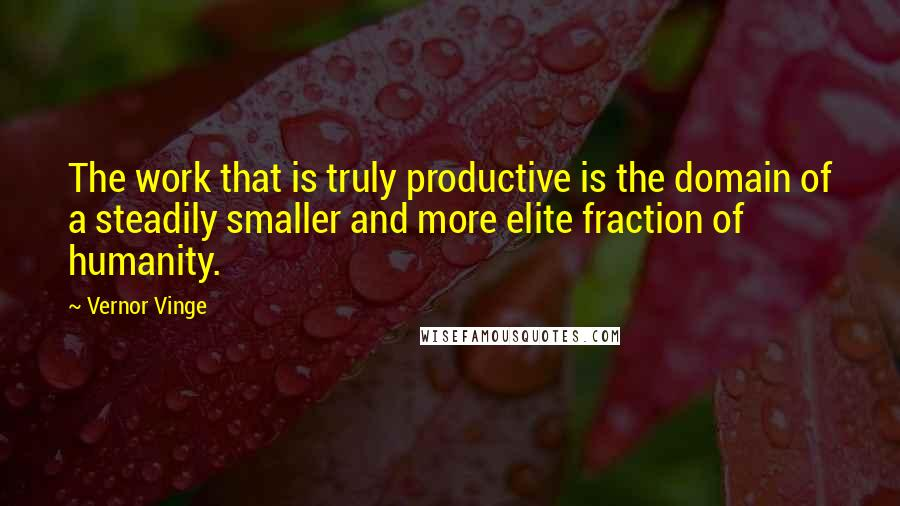 Vernor Vinge quotes: The work that is truly productive is the domain of a steadily smaller and more elite fraction of humanity.