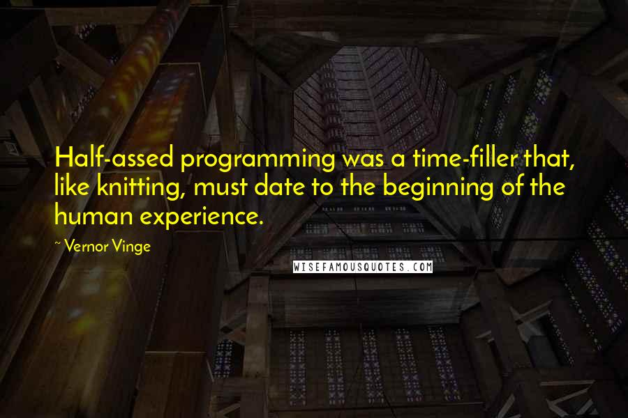 Vernor Vinge quotes: Half-assed programming was a time-filler that, like knitting, must date to the beginning of the human experience.