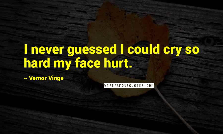 Vernor Vinge quotes: I never guessed I could cry so hard my face hurt.