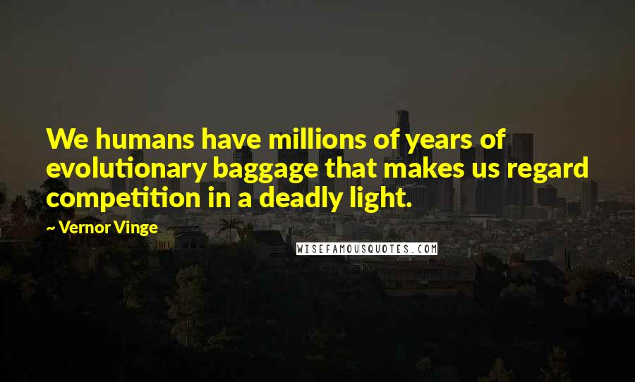 Vernor Vinge quotes: We humans have millions of years of evolutionary baggage that makes us regard competition in a deadly light.