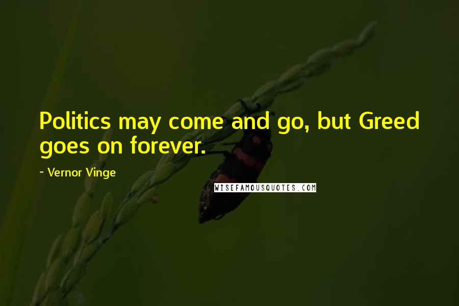 Vernor Vinge quotes: Politics may come and go, but Greed goes on forever.