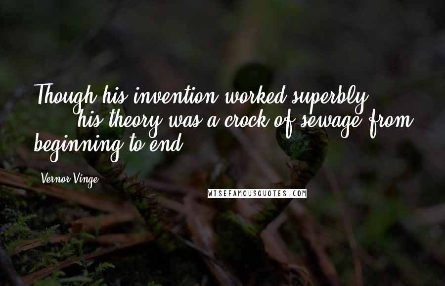 Vernor Vinge quotes: Though his invention worked superbly [ ... ] his theory was a crock of sewage from beginning to end.
