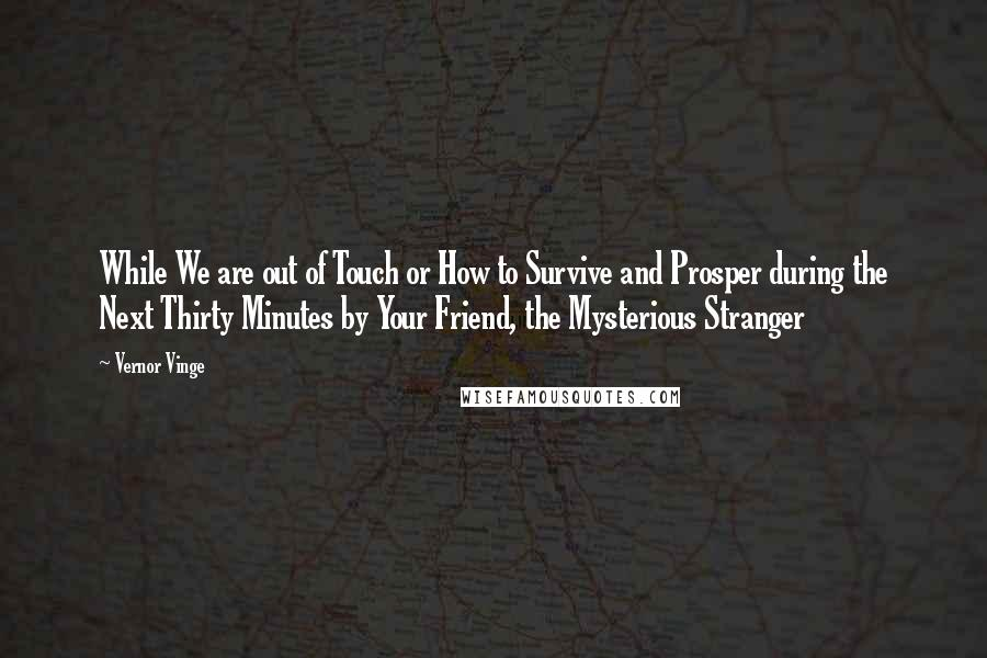 Vernor Vinge quotes: While We are out of Touch or How to Survive and Prosper during the Next Thirty Minutes by Your Friend, the Mysterious Stranger