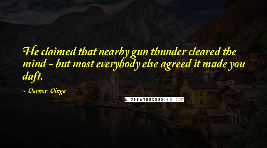 Vernor Vinge quotes: He claimed that nearby gun thunder cleared the mind - but most everybody else agreed it made you daft.