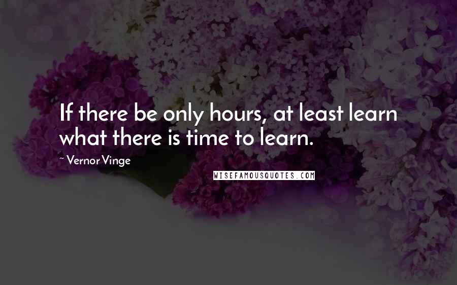 Vernor Vinge quotes: If there be only hours, at least learn what there is time to learn.